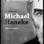 """LIBRI DI CINEMA – """"La visione negata. Il cinema di Michael Haneke"""", di Fabrizio Fogliato"""